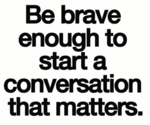 "bold black words on a white background saying, ""Be brave enough to start a conversation that matters."" referring to social injustices."