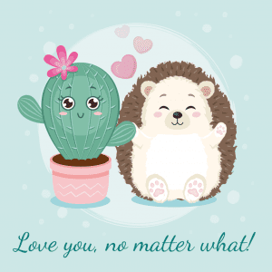 a hedgehog next to a cactus with the phrase, Love you no matter what!